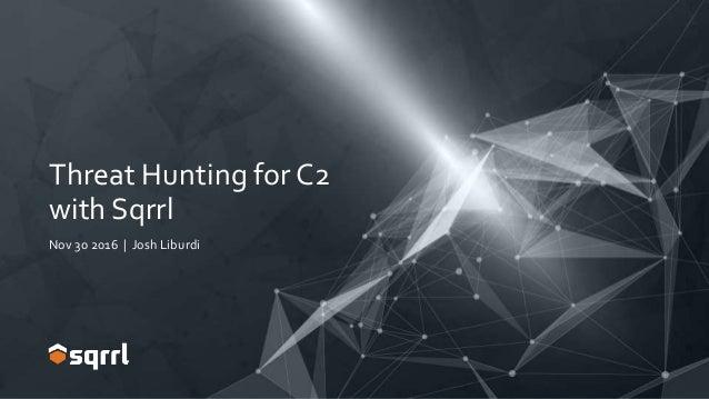 Threat Hunting for C2 with Sqrrl Nov 30 2016 | Josh Liburdi