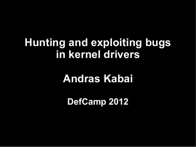 Hunting and exploiting bugs      in kernel drivers       Andras Kabai       DefCamp 2012