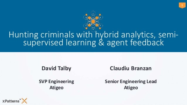 11 Hunting criminals with hybrid analytics, semi- supervised learning & agent feedback David Talby SVP Engineering Atigeo ...