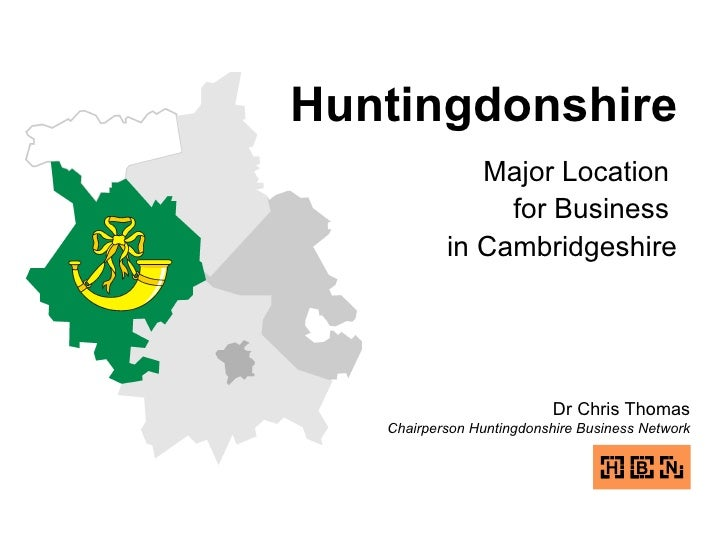 Huntingdonshire Major Location  for Business  in Cambridgeshire Dr Chris Thomas Chairperson Huntingdonshire Business Network