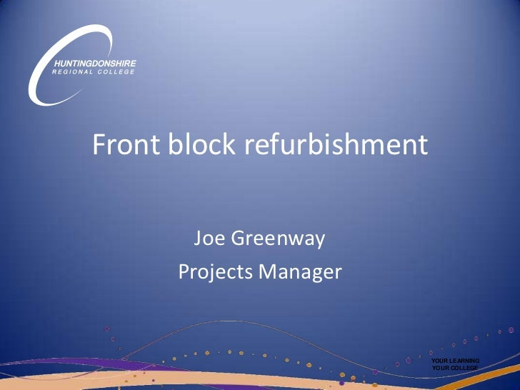 Front block refurbishment<br />Joe Greenway<br />Projects Manager<br />YOUR LEARNING<br />YOUR COLLEGE<br />
