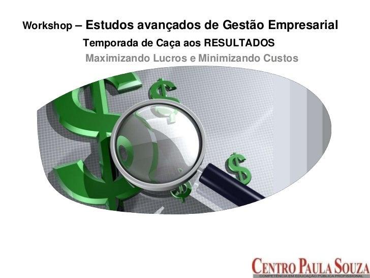 Workshop – Estudos avançados de Gestão Empresarial<br />Temporada de Caça aos RESULTADOS<br />Maximizando Lucros e Minimiz...