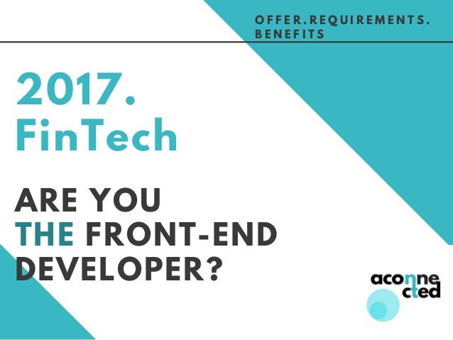 ARE YOU THE FRONT-END DEVELOPER? 2017. FinTech O F F E R . R E Q U I R E M E N T S . B E N E F I T S