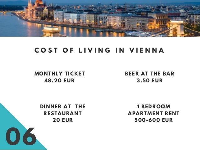 06 C O S T O F L I V I N G I N V I E N N A MONTHLY TICKET 48.20 EUR BEER AT THE BAR 3.50 EUR 1 BEDROOM APARTMENT RENT 500-...