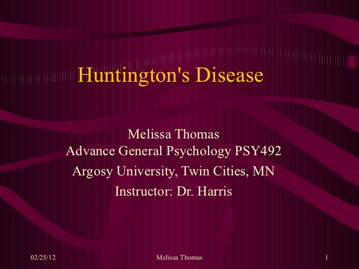 Huntington's Disease Melissa Thomas Advance General Psychology PSY492 Argosy University, Twin Cities, MN Instructor: Dr. H...