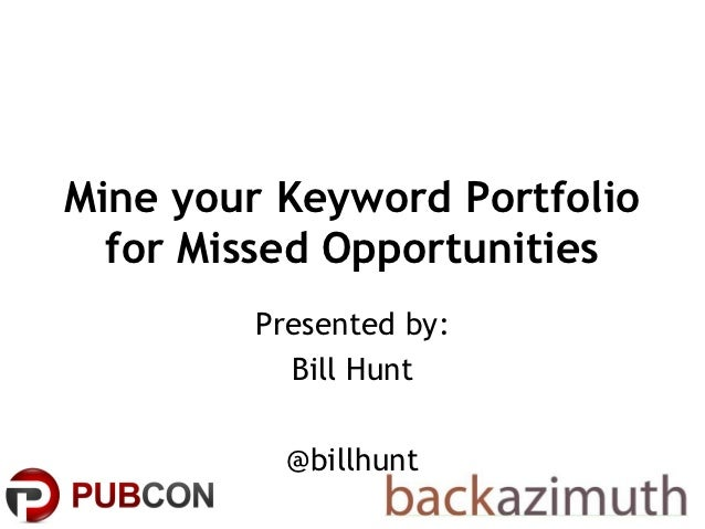Mine your Keyword Portfolio  for Missed Opportunities        Presented by:          Bill Hunt          @billhunt