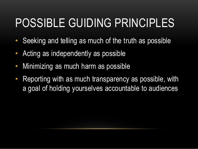 POSSIBLE GUIDING PRINCIPLES • Seeking and telling as much of the truth as possible • Acting as independently as possible •...
