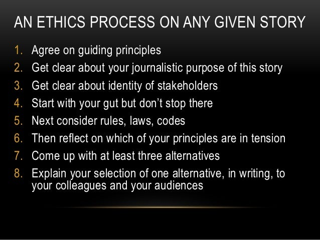 AN ETHICS PROCESS ON ANY GIVEN STORY 1. Agree on guiding principles 2. Get clear about your journalistic purpose of this s...