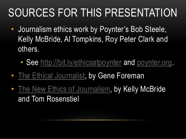 SOURCES FOR THIS PRESENTATION • Journalism ethics work by Poynter's Bob Steele, Kelly McBride, Al Tompkins, Roy Peter Clar...
