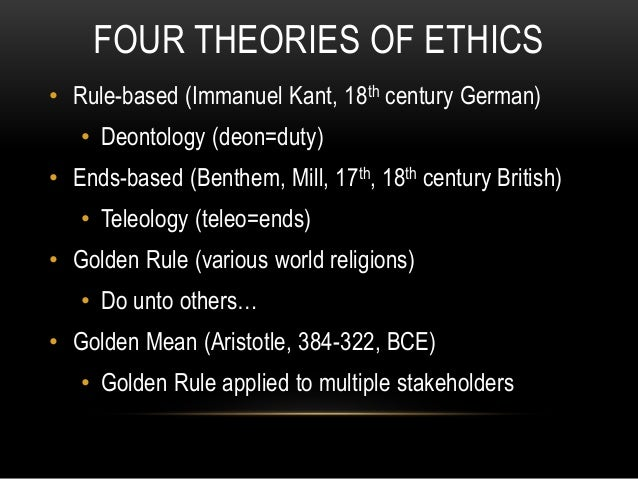 FOUR THEORIES OF ETHICS • Rule-based (Immanuel Kant, 18th century German) • Deontology (deon=duty) • Ends-based (Benthem, ...