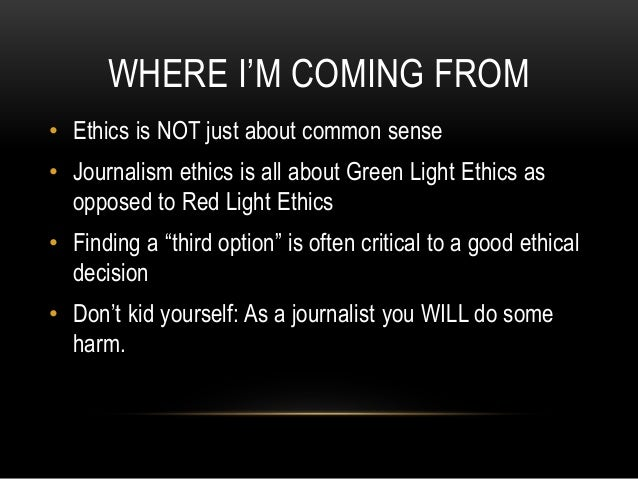 WHERE I'M COMING FROM • Ethics is NOT just about common sense • Journalism ethics is all about Green Light Ethics as oppos...