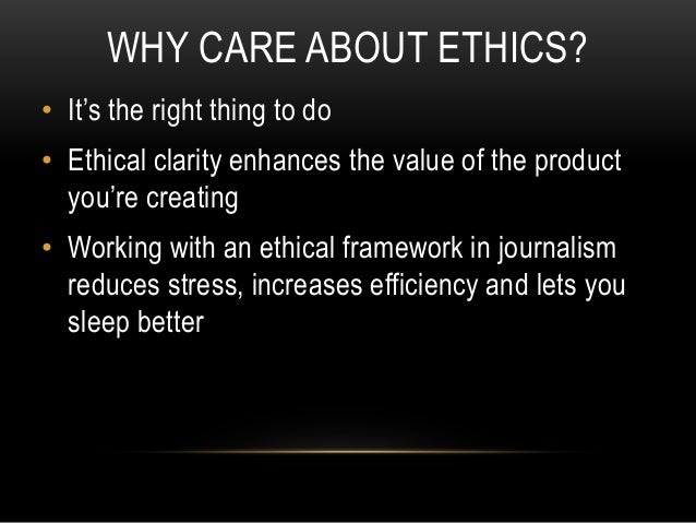 WHY CARE ABOUT ETHICS? • It's the right thing to do • Ethical clarity enhances the value of the product you're creating • ...