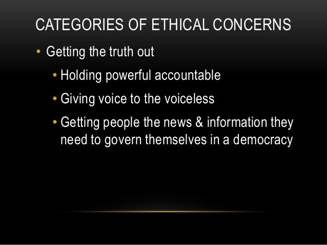 CATEGORIES OF ETHICAL CONCERNS • Getting the truth out • Holding powerful accountable • Giving voice to the voiceless • Ge...