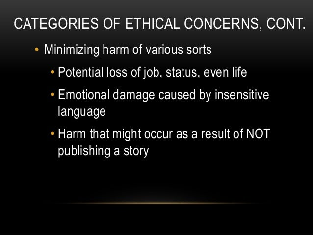CATEGORIES OF ETHICAL CONCERNS, CONT. • Minimizing harm of various sorts • Potential loss of job, status, even life • Emot...