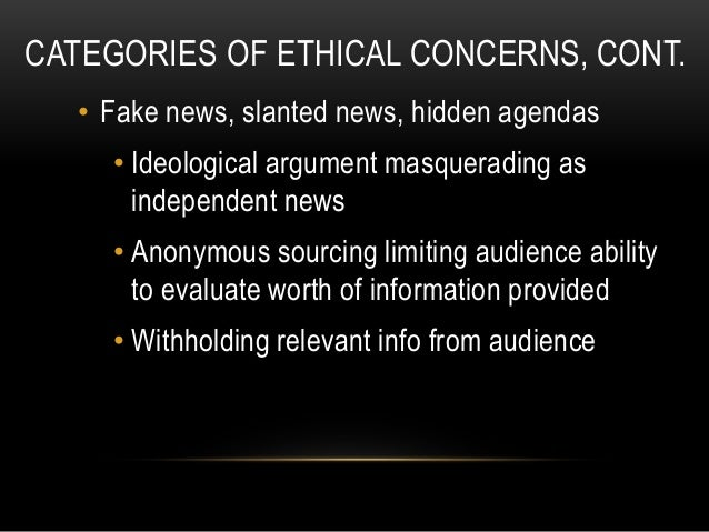 CATEGORIES OF ETHICAL CONCERNS, CONT. • Fake news, slanted news, hidden agendas • Ideological argument masquerading as ind...