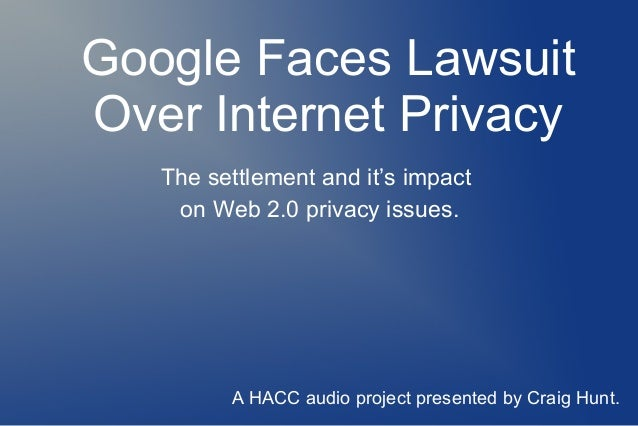 Google Faces Lawsuit Over Internet Privacy The settlement and it's impact on Web 2.0 privacy issues. A HACC audio project ...