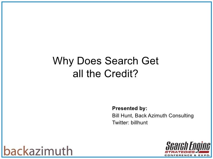 Presented by:   Bill Hunt, Back Azimuth Consulting Twitter: billhunt Why Does Search Get all the Credit?