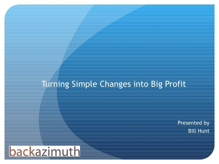 Turning Simple Changes into Big Profit Presented by Bill Hunt