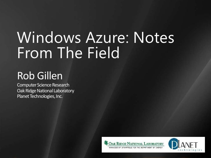 Windows Azure: Notes <br />From The Field<br />Rob Gillen<br />Computer Science Research<br />Oak Ridge National Laborator...