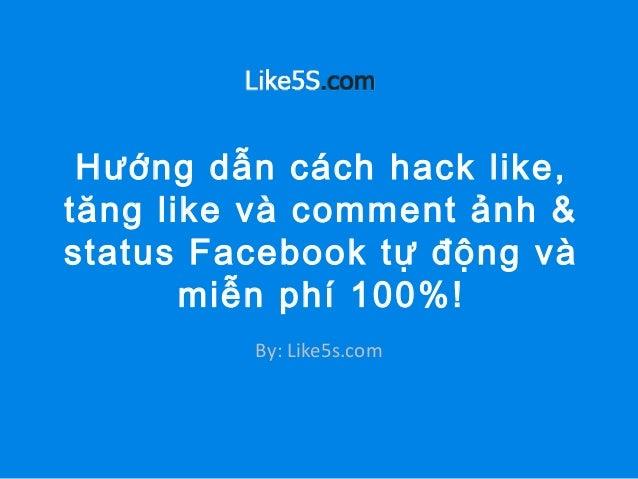 Hướng dẫn cách hack like, tăng like và comment ảnh & status Facebook tự động và miễn phí 100%! By: Like5s.com