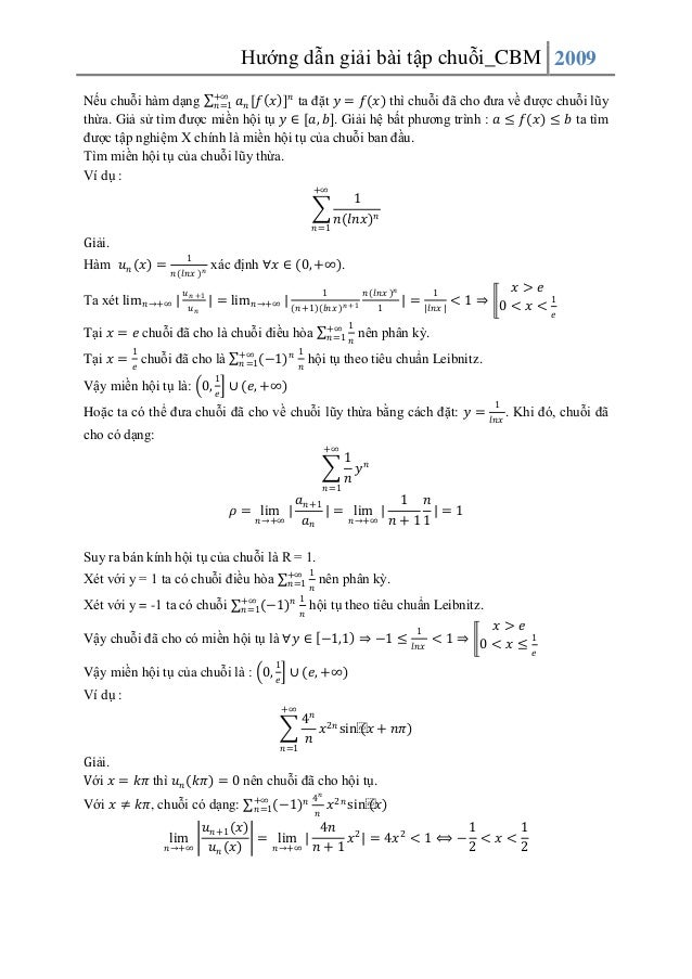 Hướng dẫn giải bài tập chuỗi_CBM 2009 Nếu chuỗi hàm dạng +∞ 𝑎 𝑛 [𝑓 𝑥 ] 𝑛 ta đặt 𝑦 = 𝑓(𝑥) thì chuỗi đã cho đưa về được chuỗ...