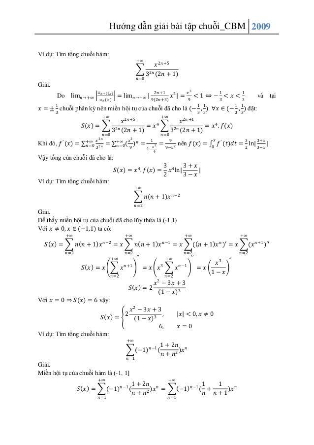 Hướng dẫn giải bài tập chuỗi_CBM 2009 Ví dụ: Tìm tổng chuỗi hàm: +∞  𝑛 =0  𝑥 2𝑛 +5 32𝑛 (2𝑛 + 1)  Giải. Do  lim 𝑛 →+∞  1  𝑢...