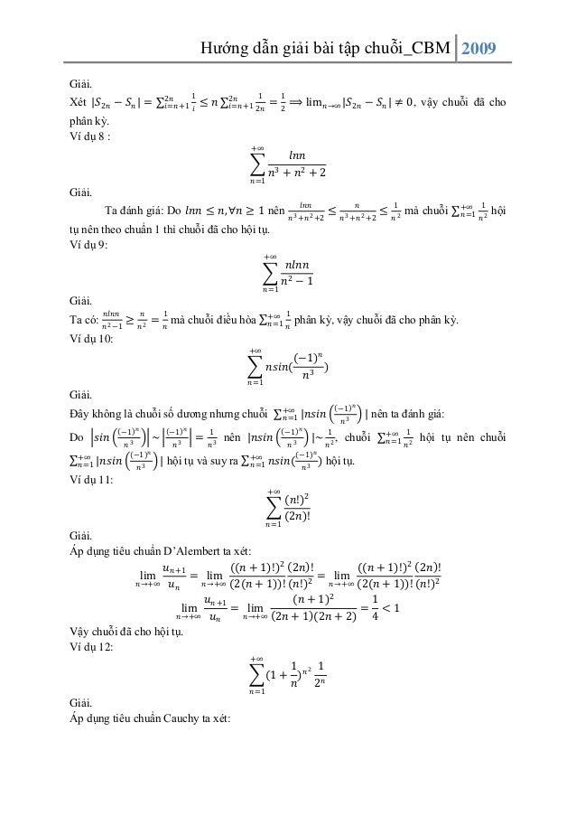 Hướng dẫn giải bài tập chuỗi_CBM 2009 Giải. Xét  𝑆2𝑛 − 𝑆 𝑛 =  1 2𝑛 𝑖=𝑛+1 𝑖  ≤ 𝑛  1 2𝑛 𝑖=𝑛+1 2𝑛  1  = 2 ⟹ lim 𝑛→∞ 𝑆2𝑛 − 𝑆 𝑛...