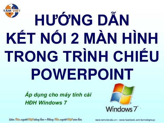 HƯỚNG DẪNKẾT NỐI 2 MÀN HÌNHTRONG TRÌNH CHIẾU   POWERPOINT  Áp dụng cho máy tính cài  HĐH Windows 7                        ...