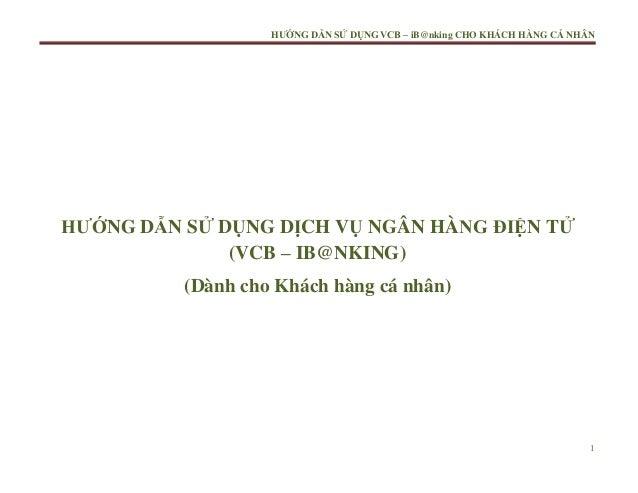 HƯỚNG DẪN SỬ DỤNG VCB – iB@nking CHO KHÁCH HÀNG CÁ NHÂN  HƯỚNG DẪN SỬ DỤNG DỊCH VỤ NGÂN HÀNG ĐIỆN TỬ (VCB – IB@NKING) (Dàn...