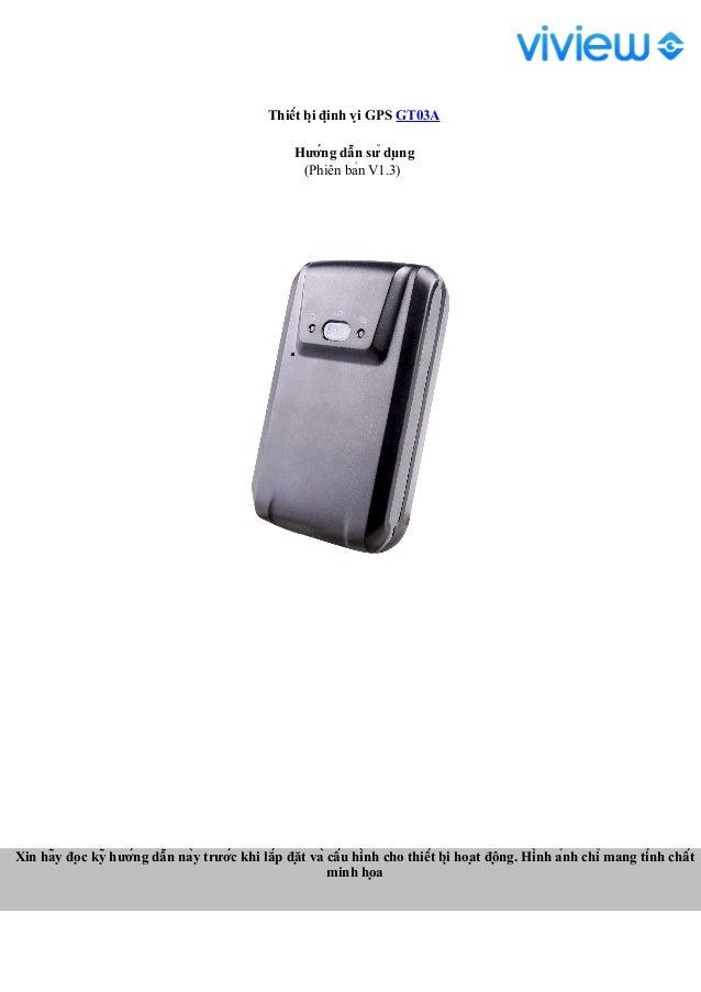 Thiết bị định vị GPS GT03A Hướng dẫn sử dụng (Phiên bản V1.3) Xin hãy đọc kỹ hướng dẫn này trước khi lắp ...