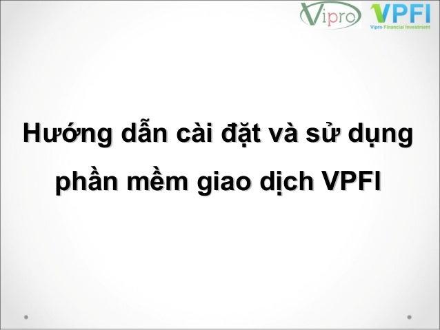Hướng dẫn cài đặt và sử dụngHướng dẫn cài đặt và sử dụng phần mềm giao dịch VPFIphần mềm giao dịch VPFI