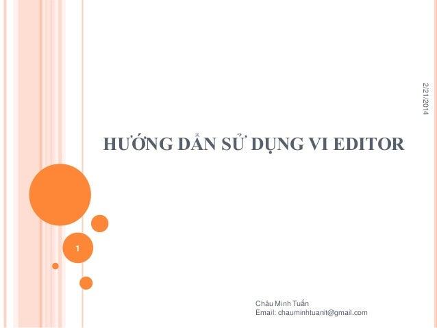 2/21/2014  HƯỚNG DẨN SỬ DỤNG VI EDITOR  1  Châu Minh Tuấn Email: chauminhtuanit@gmail.com