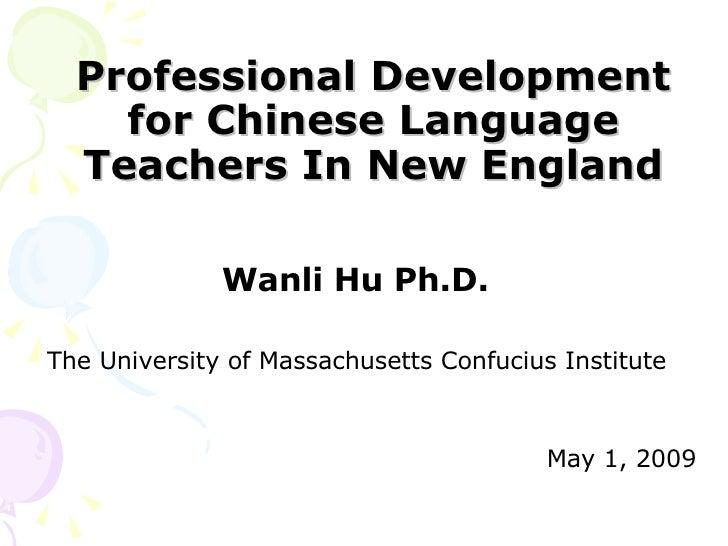 Professional Development for Chinese Language Teachers In New England <ul><li>Wanli Hu Ph.D.  </li></ul><ul><li>The Univer...