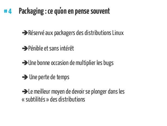#4 Packaging:cequ'onenpensesouvent Réservé aux packagers des distributions Linux Pénible et sans intérêt Une bonne occ...