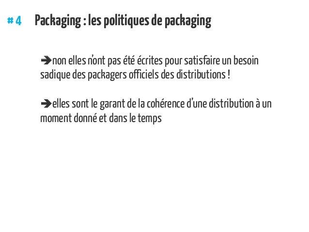 #4 Packaging:lespolitiquesdepackaging non elles n'ont pas été écrites pour satisfaire un besoin sadique des packagers of...