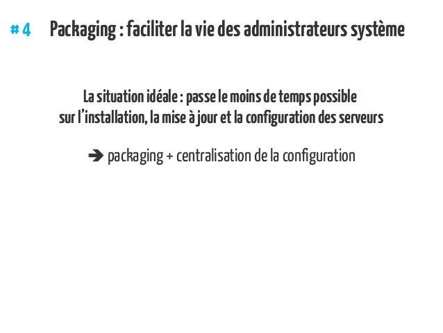 #4 Packaging:faciliterlaviedesadministrateurssystème Lasituationidéale:passelemoinsdetempspossible surl'installation,lam...