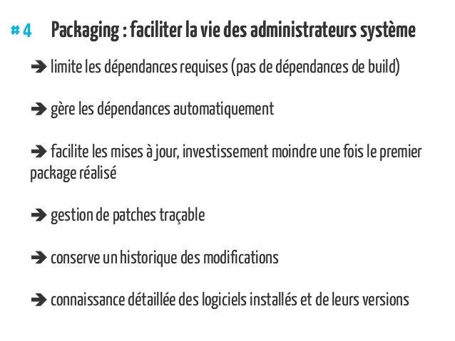 #4 Packaging:faciliterlaviedesadministrateurssystème  limite les dépendances requises (pas de dépendances de build)  gè...
