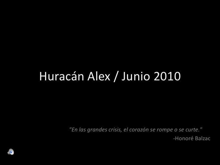 """Huracán Alex / Junio 2010<br />""""En las grandes crisis, el corazón se rompe o se curte.""""<br />-Honoré Balzac<br />"""