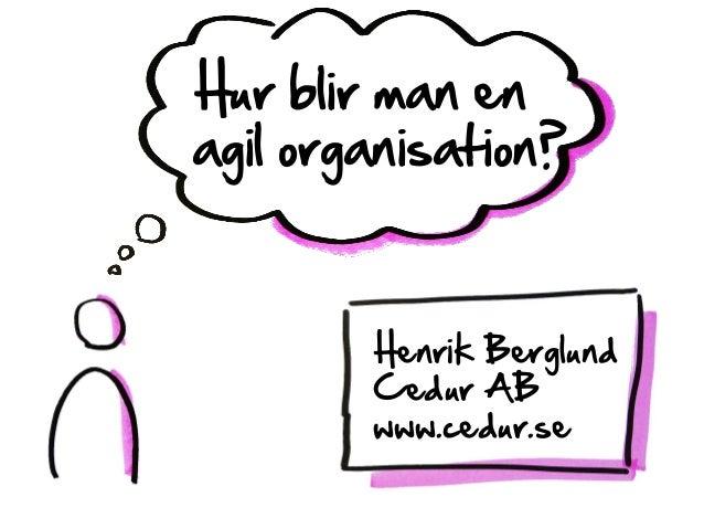 Hur blir man en agil organisation? Henrik Berglund Cedur AB www.cedur.se