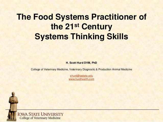 The Food Systems Practitioner of the 21st Century Systems Thinking Skills H. Scott Hurd DVM, PhD College of Veterinary Med...