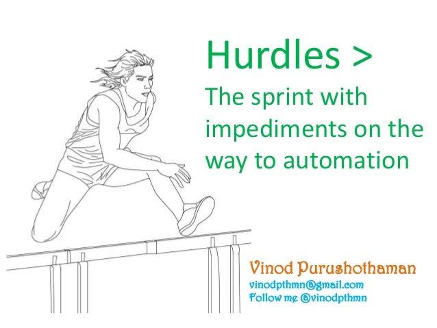 Vinod Purushothaman vinodpthmn@gmail.com Follow me @vinodpthmn Hurdles > The sprint with impediments on the way to automat...