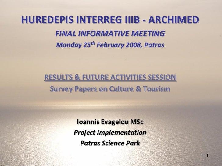 HUREDEPIS INTERREG IIIB - ARCHIMED      FINAL INFORMATIVE MEETING       Monday 25th February 2008, Patras    RESULTS & FUT...