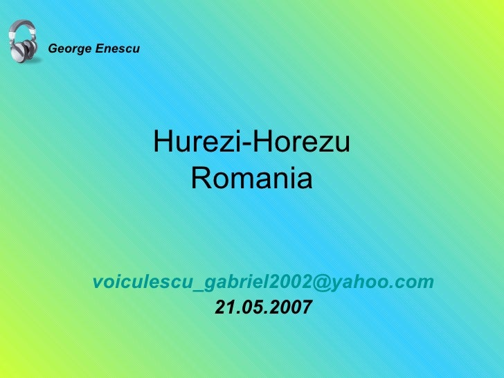 Hurezi-Horezu Romania [email_address] 21.05.2007 George Enescu