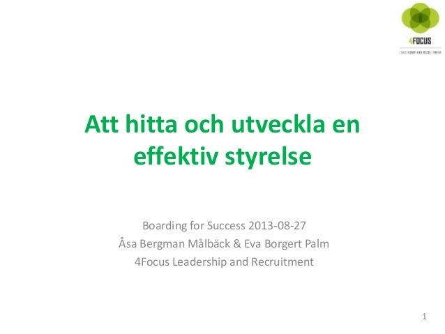 Att hitta och utveckla en effektiv styrelse 1 Boarding for Success 2013-08-27 Åsa Bergman Målbäck & Eva Borgert Palm 4Focu...