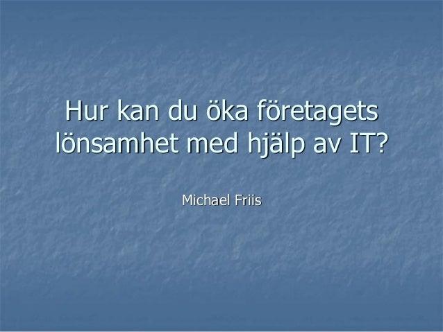Hur kan du öka företagetslönsamhet med hjälp av IT?         Michael Friis