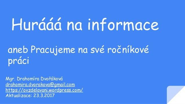 Hurááá na informace aneb Pracujeme na své ročníkové práci Mgr. Drahomíra Dvořáková drahomira.dvorakova@gmail.com https://o...