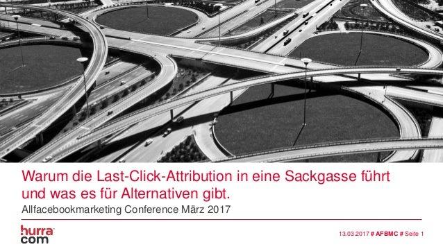 13.03.2017 # AFBMC # Seite 1 Warum die Last-Click-Attribution in eine Sackgasse führt und was es für Alternativen gibt. Al...