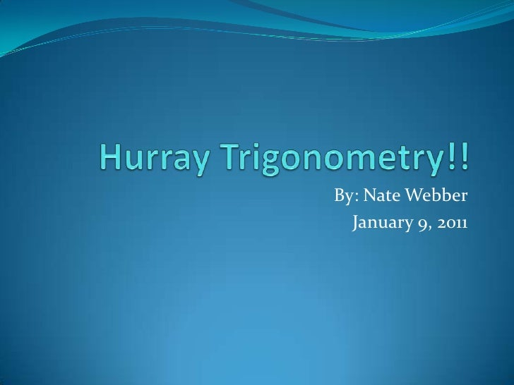 Hurray Trigonometry!! <br />By: Nate Webber<br />January 9, 2011<br />