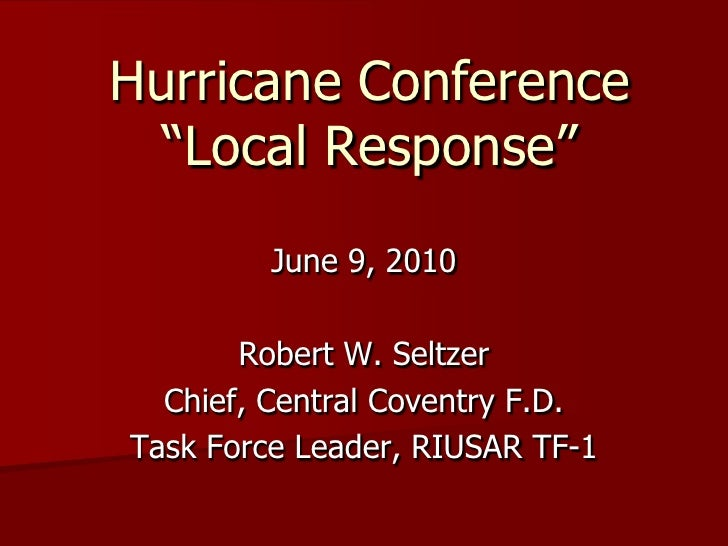 "Hurricane Conference   ""Local Response""          June 9, 2010         Robert W. Seltzer   Chief, Central Coventry F.D. Tas..."