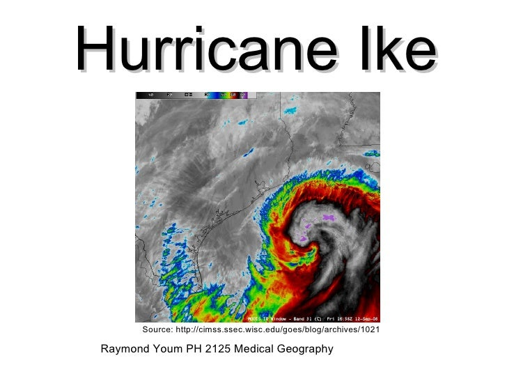 Hurricane Ike Source: http://cimss.ssec.wisc.edu/goes/blog/archives/1021 Raymond Youm PH 2125 Medical Geography